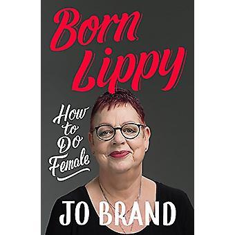 Born Lippy - How to Do Female par Jo Brand - 9781473687738 Livre