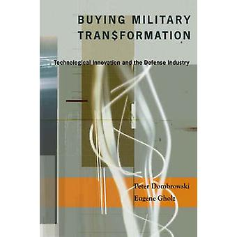 Buying Military Transformation  Technological Innovation and the Defense Industry by Peter Dombrowski & Eugene Gholz