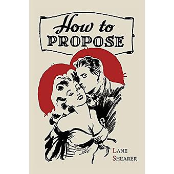 How to Propose - 365 Ways to Pop the Question by Lane Shearer - 978161