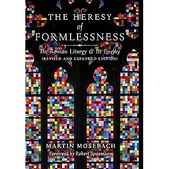 The Heresy of Formlessness - The Roman Liturgy and Its Enemy (Revised