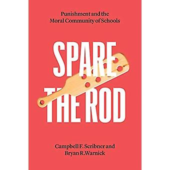 Spare the Rod  Punishment and the Moral Community of Schools by Campbell F Scribner & Bryan R Warnick