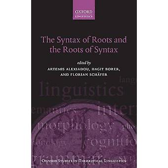 The Syntax of Roots and the Roots of Syntax by Edited by Artemis Alexiadou & Edited by Hagit Borer & Edited by Florian Sch fer