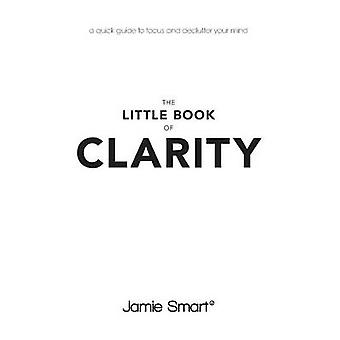 The Little Book of Clarity - A Quick Guide to Focus and Declutter Your