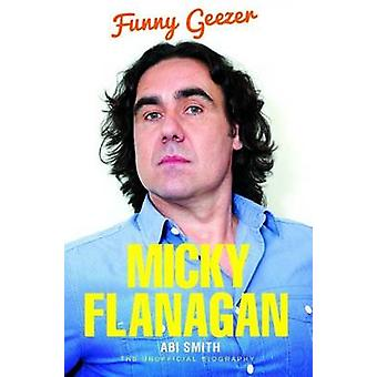 Micky Flanagan - Funny Geezer - The Unofficial Biography by Abi Smith