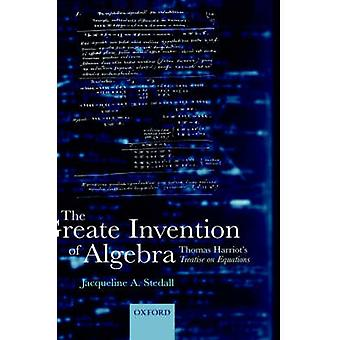 The Greate Invention of Algebra Thomas Harriots Treatise on Equations by Ward & Timothy Edward