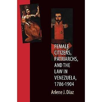 Female Citizens Patriarchs and the Law in Venezuela 17861904 by Diaz & Arlene J.