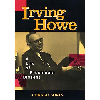 Irving Howe A Life of Passionate Dissent by Sorin & Gerald