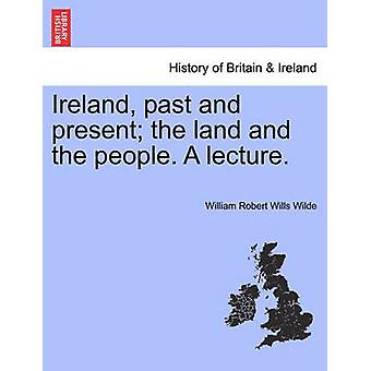 Ireland past and present the land and the people. A lecture. by Wilde & William Robert Wills