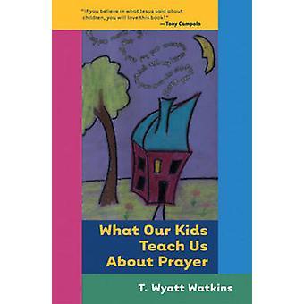 What Our Kids Teach Us About Prayer by T. Wyatt Watkins - 97808245231