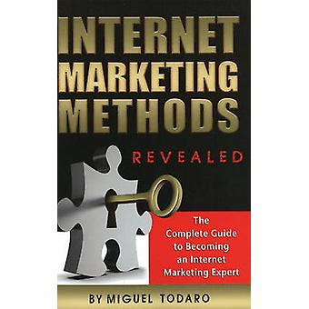 Internet Marketing Methods Revealed - The Complete Guide to Becoming a