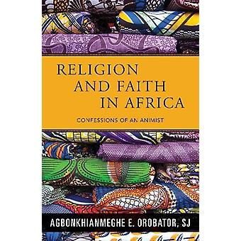 Religion and Faith in Africa - Confessions of an Animist by Agbonkhian