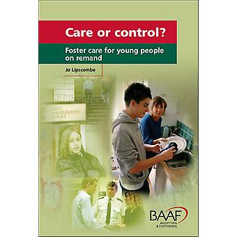 Care or Control? - Foster Care for Young People on Remand by Jo Lipsco