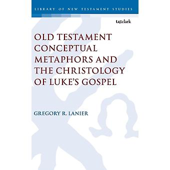 Old Testament Conceptual Metaphors and the Christology of Lu by Gregory R Lanier