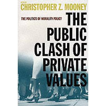 The Public Clash of Private Values The Politics of Morality Policy by Mooney & Christopher Z.