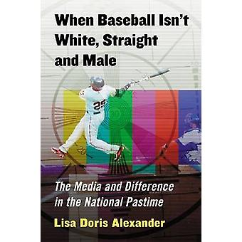 When Baseball Isnt White Straight and Male The Media and Difference in the National Pastime by Alexander & Lisa Doris