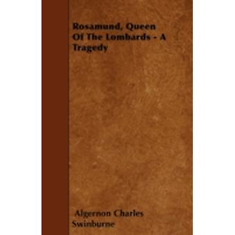 Rosamund Queen Of The Lombards  A Tragedy by Swinburne & Algernon Charles