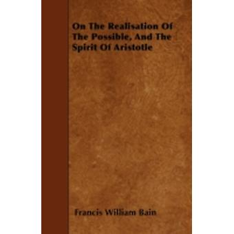 On The Realisation Of The Possible And The Spirit Of Aristotle by Bain & Francis William