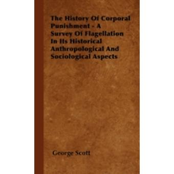 The History Of Corporal Punishment  A Survey Of Flagellation In Its Historical Anthropological And Sociological Aspects by Scott & George