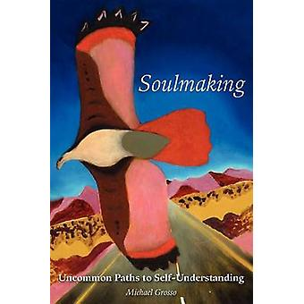 Soulmaking Uncommon Paths to SelfUnderstanding by Grosso & Michael