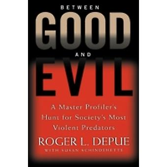Between Good and Evil A Master Profilers Hunt for Societys Most Violent Predators by Depue & Roger L.