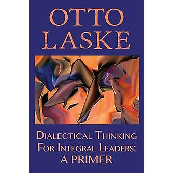 Dialectical Thinking for Integral Leaders A Primer by Otto E. Laske