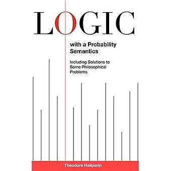 Logic with a Probability Semantics Including Solutions to Some Philosophical Problems by Hailperin & Theodore