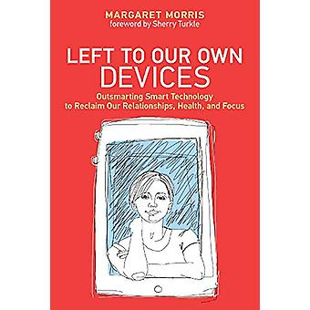 Left to Our Own Devices - Outsmarting Smart Technology to Reclaim Our