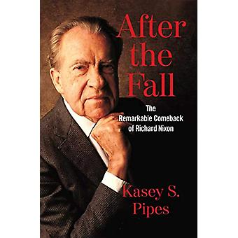 After the Fall - The Remarkable Comeback of Richard Nixon by Kasey S.