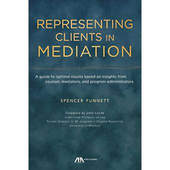 Representing Clients in Mediation - A Guide to Optimal Results Based o