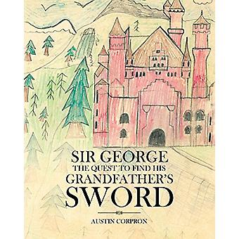 Sir George - The Quest to Find His Grandfather's Sword by Austin Corpr