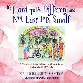 Its Hard To Be Different and Not Easy To Be Small  A Childrens Book to Share with Adults in Celebration of Diversity by Kathleen Suits Smith & Illustrated by Patty Fleckenstein