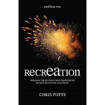 recrEAtion Realizing the Extraordinary Contribution of Your Enterprise Architects by Potts & Chris
