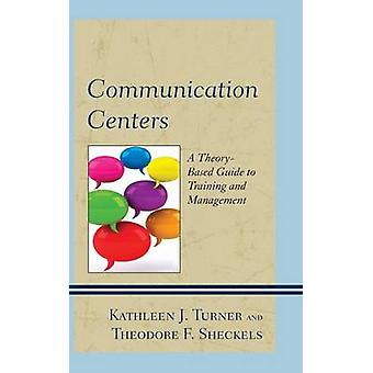 Communication Centers  A TheoryBased Guide to Training and Management by Kathleen J Turner & Theodore F Sheckels