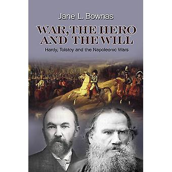 War the Hero and the Will  Hardy Tolstoy and the Napoleonic Wars by Jane L Bownas
