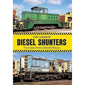 Diesel Shunters - The Unsung Heroes of Britain's Railways by Hugh Llew