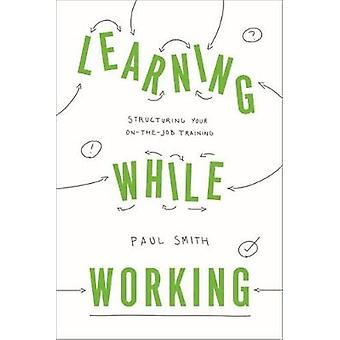 Learning While Working - Structuring Your On-the-Job Training by Paul
