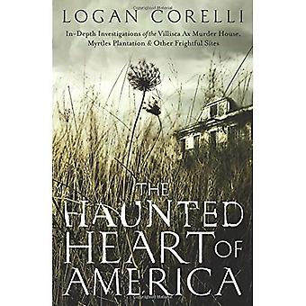 The Haunted Heart of America: In-Depth Investigations of the Villisca Ax Murder House, Myrtles Plantation and Other Frightful Sites