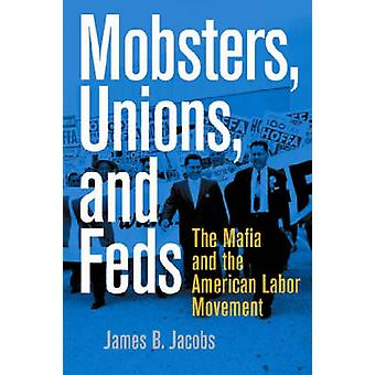 Mobsters Unions and Feds The Mafia and the American Labor Movement by Jacobs & James B.