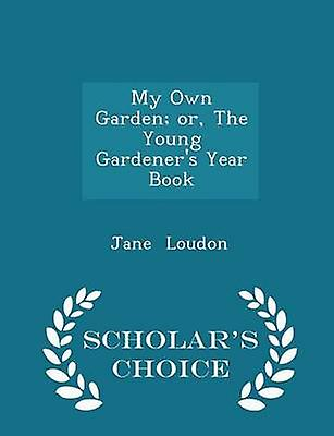 My Own Garden or The Young Gardeners Year Book  Scholars Choice Edition by Loudon & Jane