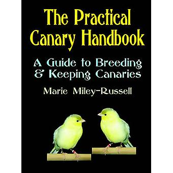 The Practical Canary Handbook A Guide to Breeding  Keeping Canaries by MileyRussell & Marie