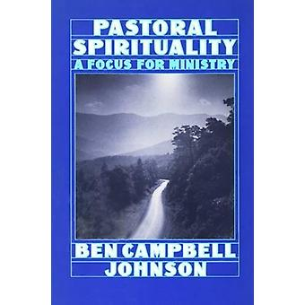 Pastoral Spirituality - A Focus for Ministry by Ben Campbell Johnson -