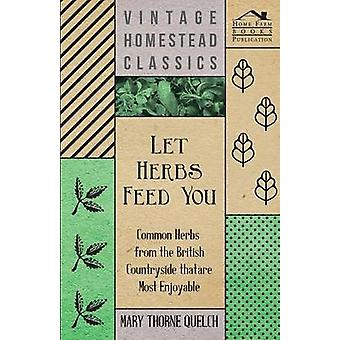 Let Herbs Feed You  Common Herbs from the British Countryside that are most Enjoyable by Quelch & Mary Thorne