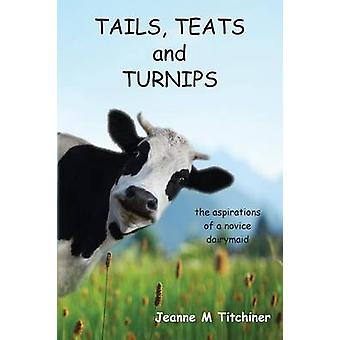 Tails Teats and Turnips  The Aspirations of a Novice Dairymaid by Titchiner & Jeanne M