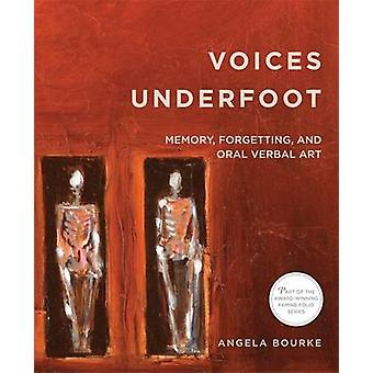 Voices Underfoot Memory Forgetting and Oral Verbal Art 2016 by Angela Bourke