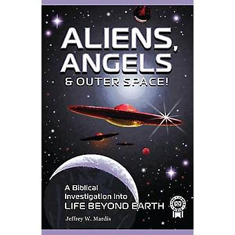 ALIENS ANGELS  OUTER SPACE A Biblical Investigation into Life Beyond Earth by Mardis & Jeffrey W.