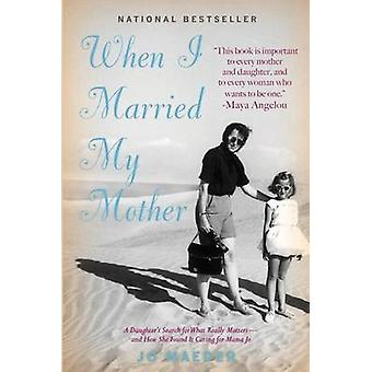 When I Married My Mother A Daughters Search for What Really Matters  and How She Found It Caring for Mama Jo by Maeder & Jo