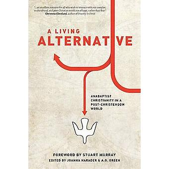 A Living Alternative Anabaptist Christianity in a PostChristendom World by Green & A.O.