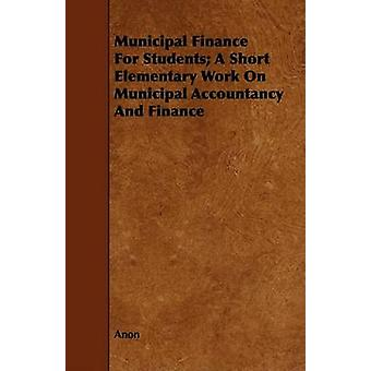 Municipal Finance For Students A Short Elementary Work On Municipal Accountancy And Finance by Anon