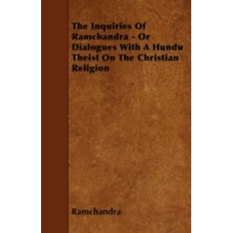 The Inquiries Of Ramchandra  Or Dialogues With A Hundu Theist On The Christian Religion by Ramchandra