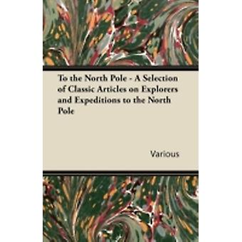 To the North Pole  A Selection of Classic Articles on Explorers and Expeditions to the North Pole by Various
